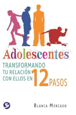 ADOLESCENTES TRANSFORMANDO TU RELACION CON ELLOS EN 12 PASOS