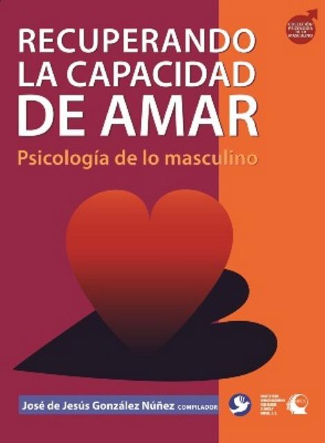 RECUPERANDO LA CAPACIDAD DE AMAR. PSICOLOGIA DE LO MASCULINO