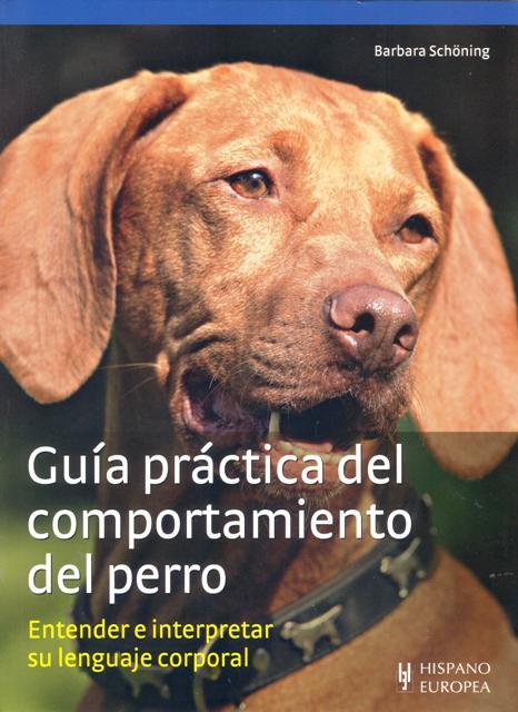 GUIA PRACTICA DEL COMPORTAMIENTO DEL PERRO . ENTENDER E INTERPRETAR SU LENGUAJE CORPORAL