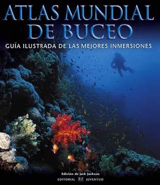 ATLAS MUNDIAL DE BUCEO. GUIA ILUSTRADA DE LAS MEJORES INMERSIONES