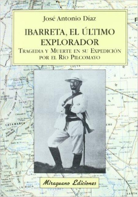IBARRETA . EL ULTIMO EXPLORADOR. TRAGEDIA Y MUERTE EN SU EXPEDICION POR EL RIO PILCOMAYO