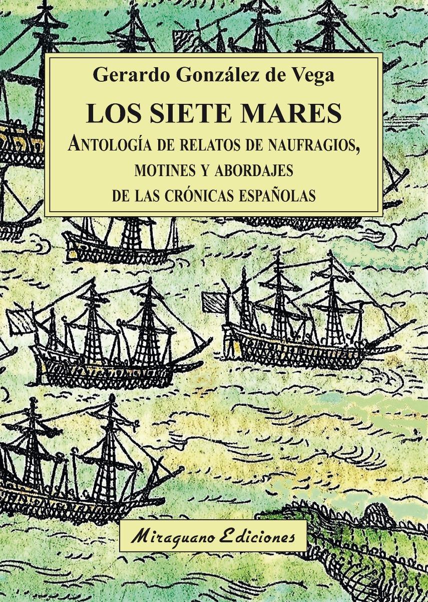 LOS SIETE MARES . ANTOLOGIA DE RELATOS DE NAUFRAGIOS, MOTINES Y ABORDAJES DE LAS CRONICAS ESPAÑOLAS