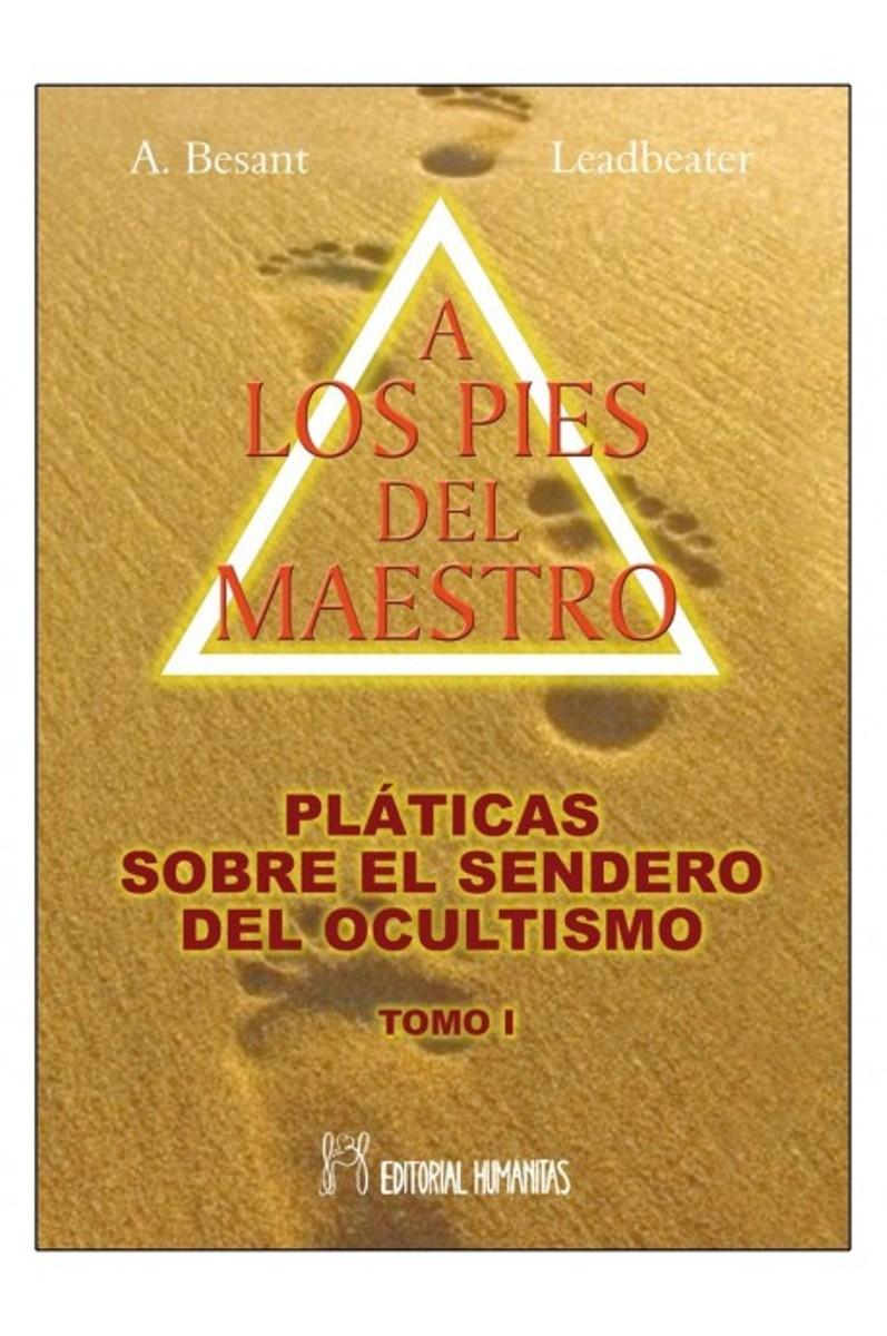 A LOS PIES DEL MAESTRO . PLATICAS SOBRE EL SENDERO DEL OCULTISMO T. I