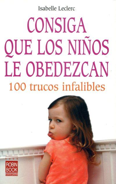 CONSIGA QUE LOS NIÑOS LE OBEDEZCAN . 100 TRUCOS INFALIBLES