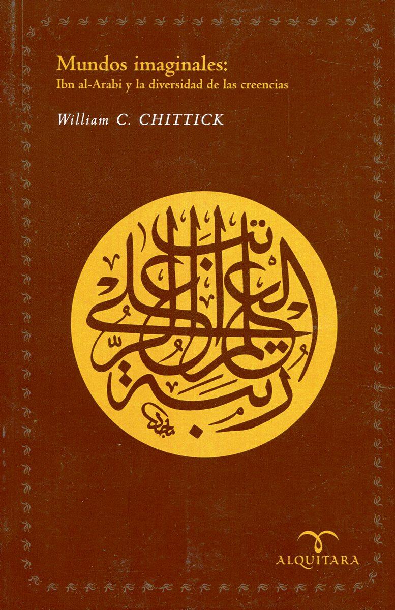 MUNDOS IMAGINALES : IBN AL-ARABI Y LA DIVERSIDAD DE LAS CREENCIAS