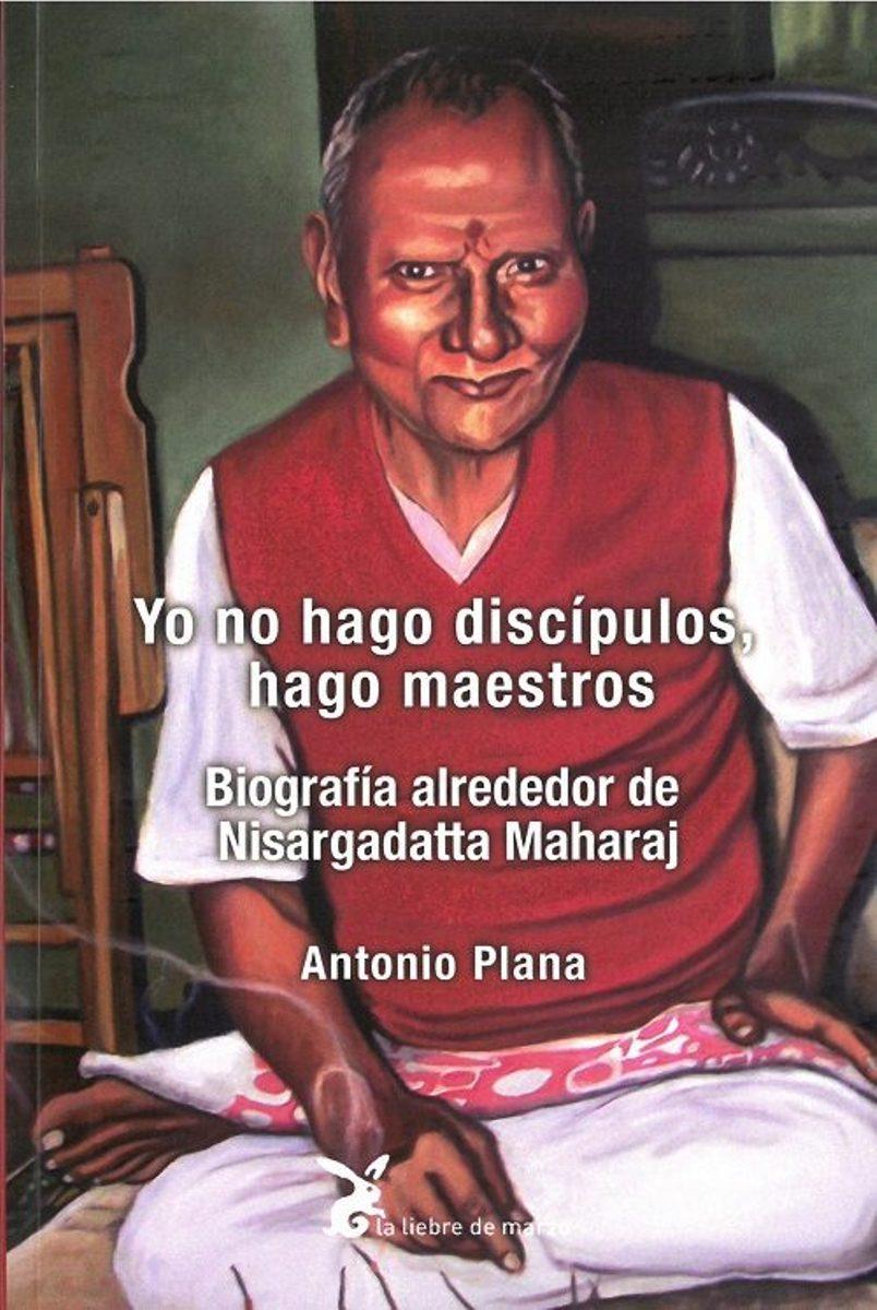 YO NO HAGO DISCIPULOS , HAGO MAESTROS : BIOGRAFIA ALREDEDOR DE NISARGADATTA MAHARAJ