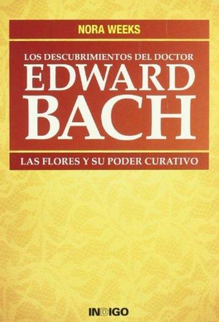 EDWARD BACH LOS DESCUBRIMIENTOS DEL DOCTOR. LAS FLORES Y SU PODER CURATIVO