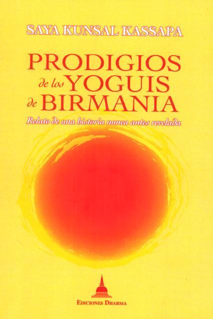 PRODIGIOS DE LOS YOGUIS DE BIRMANIA . RELATO DE UNA HISTORIA MUNCA ANTES REVELADA
