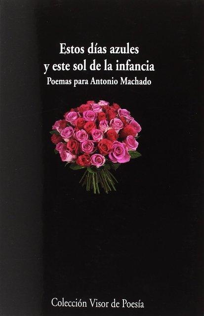 ESTOS DIAS AZULES Y ESTE SOL DE LA INFANCIA . POEMAS PARA ANTONIO MACHADO