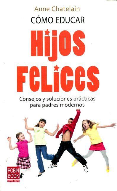 HIJOS FELICES COMO EDUCAR. CONSEJOS Y SOLUCIONES PRACTICAS PARA PADRES MODERNOS