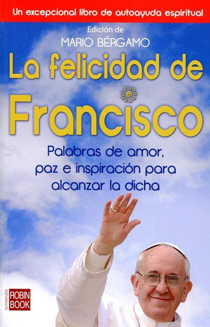 LA FELICIDAD DE FRANCISCO . PALABRAS DE AMOR, PAZ E INSPIRACION PARA ALCANZAR LA DICHA