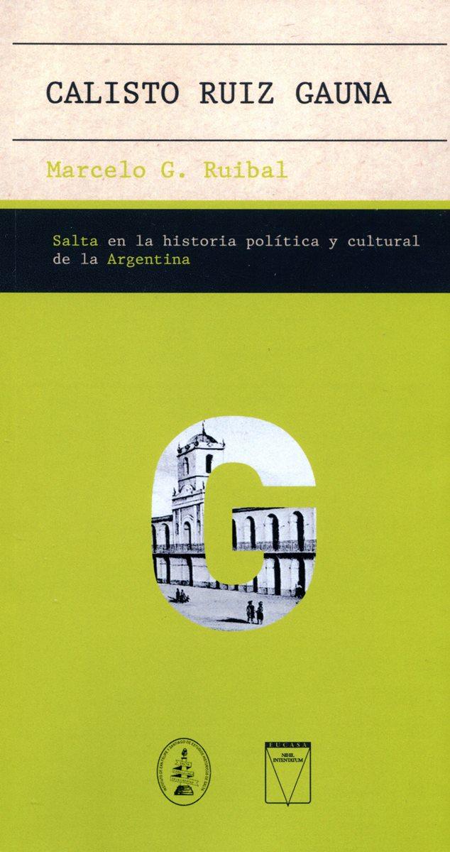 CALISTO RUIZ GAUNA . SALTA EN LA HISTORIA POLITICA Y CULTURAL DE LA ARGENTINA
