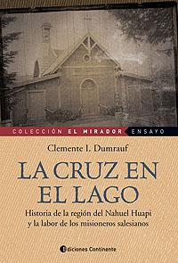 LA CRUZ EN EL LAGO . HISTORIA DE LA REGION DEL NAHUEL HUAPI Y LA LABOR DEL MISIONEROS SALESIANOS.