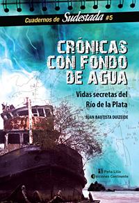 CRONICAS CON FONDO DE AGUA . VIDAS SECRETAS DEL RIO DE LA PLATA