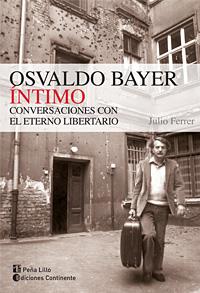 OSVALDO BAYER INTIMO . CONVERSACIONES CON EL ETERNO LIBERTARIO