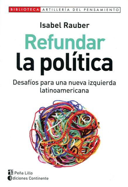 REFUNDAR LA POLITICA - DESAFIOS PARA UNA NUEVA IZQUIERDA LATINOAMERICANA