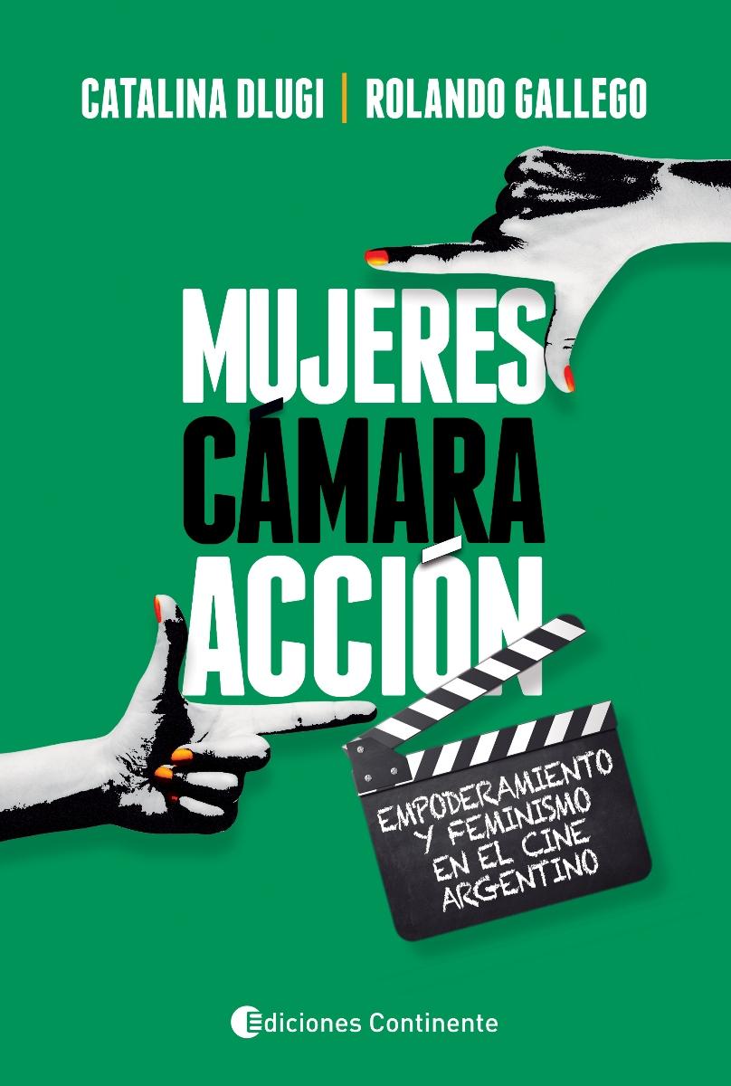 MUJERES , CAMARA , ACCION . EMPODERAMIENTO Y FEMINISMO EN EL CINE ARGENTINO