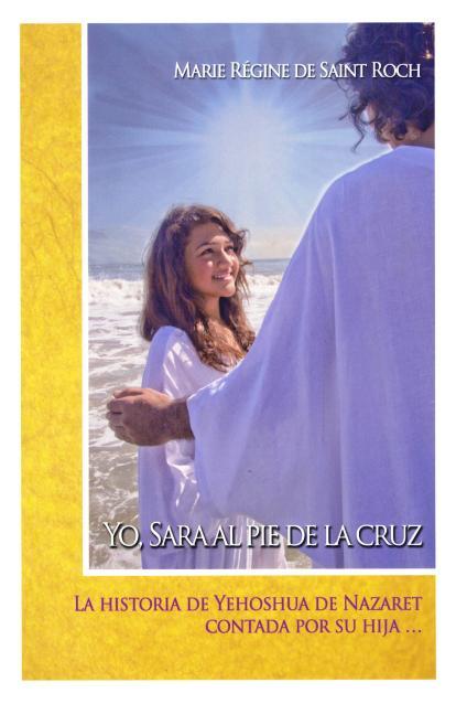 YO , SARA AL PIE DE LA CRUZ . LA HISTORIA DE YEHOSHUA DE NAZARET CONTADA POR SU HIJA...
