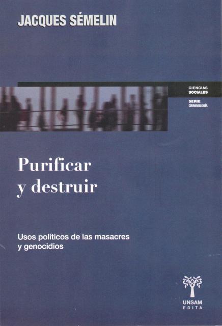 PURIFICAR Y DESTRUIR . USOS POLITICOS DE LAS MASACRES Y GENOCIDIOS