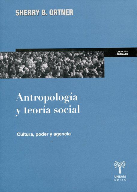 ANTROPOLOGIA Y TEORIA SOCIAL . CULTURA , PODER Y AGENCIA