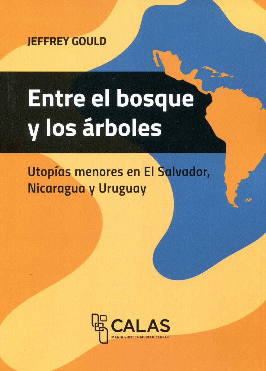 ENTRE EL BOSQUE Y LOS ARBOLES . UTOPIAS MENORES EN EL SALVADOR , NICARAGUA Y URUGUAY - COLECION CALAS